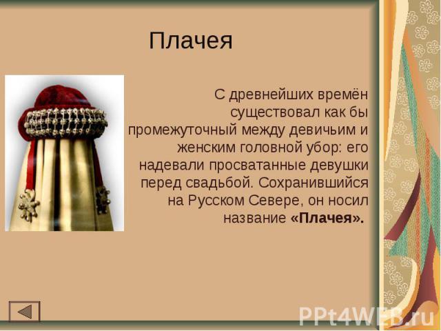 Плачея С древнейших времён существовал как бы промежуточный между девичьим и женским головной убор: его надевали просватанные девушки перед свадьбой. Сохранившийся на Русском Севере, он носил название «Плачея».