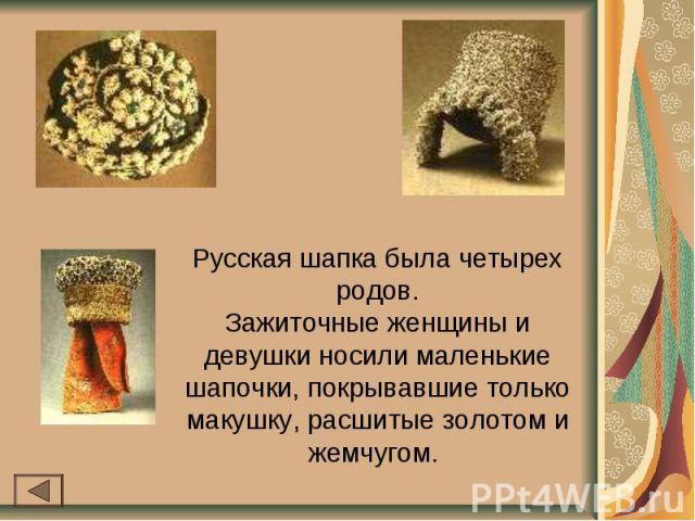 Русская шапка была четырех родов.Зажиточные женщины и девушки носили маленькие шапочки, покрывавшие только макушку, расшитые золотом и жемчугом.