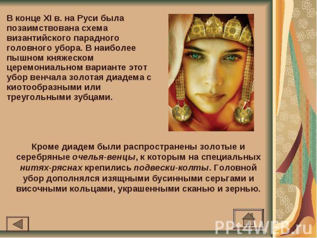 В конце XI в. на Руси была позаимствована схема византийского парадного головного убора. В наиболее пышном княжеском церемониальном варианте этот убор венчала золотая диадема с киотообразными или треугольными зубцами. Кроме диадем были распространен…