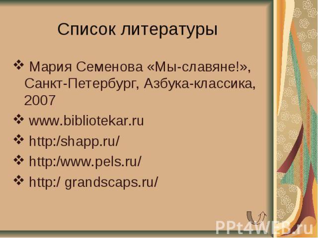 Список литературы Мария Семенова «Мы-славяне!», Санкт-Петербург, Азбука-классика, 2007 www.bibliotekar.ru http:/shapp.ru/ http:/www.pels.ru/ http:/ grandscaps.ru/