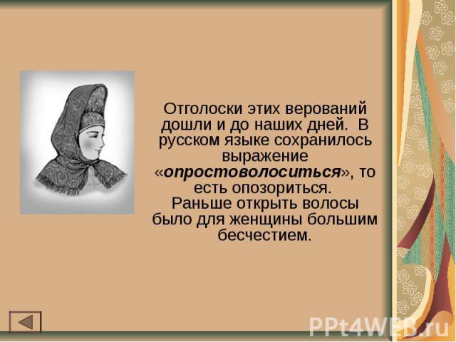 Отголоски этих верований дошли и до наших дней. В русском языке сохранилось выражение «опростоволоситься», то есть опозориться. Раньше открыть волосы было для женщины большим бесчестием.