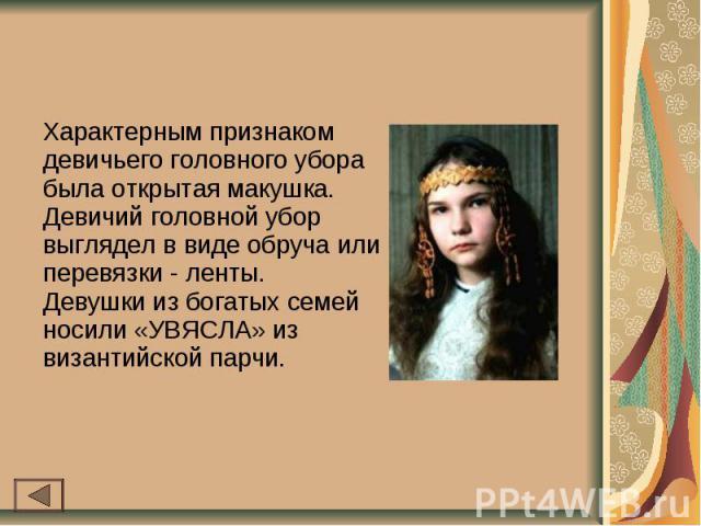 Характерным признаком девичьего головного убора была открытая макушка.Девичий головной убор выглядел в виде обруча или перевязки - ленты.Девушки из богатых семей носили «УВЯСЛА» из византийской парчи.