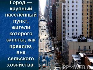 Город— крупный населённый пункт, жители которого заняты, как правило, вне сельс