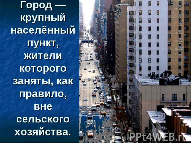 Город— крупный населённый пункт, жители которого заняты, как правило, вне сельского хозяйства.