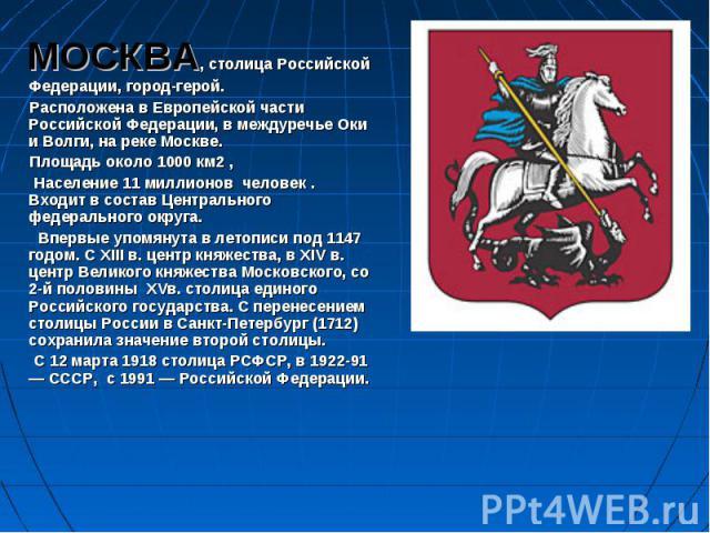 МОСКВА, столица Российской Федерации, город-герой. Расположена в Европейской части Российской Федерации, в междуречье Оки и Волги, на реке Москве. Площадь около 1000 км2 , Население 11 миллионов человек . Входит в состав Центрального федерального ок…