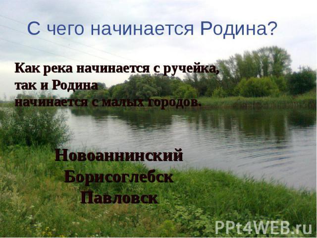 С чего начинается Родина? Как река начинается с ручейка, так и Родина начинается с малых городов.НовоаннинскийБорисоглебскПавловск