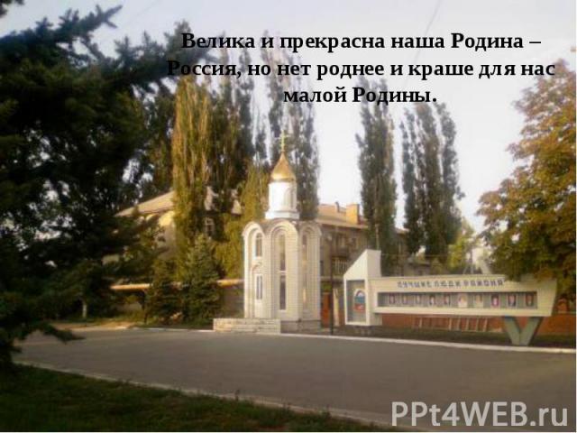 Велика и прекрасна наша Родина – Россия, но нет роднее и краше для нас малой Родины.