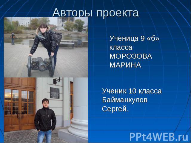 Авторы проекта Ученица 9 «б» класса МОРОЗОВА МАРИНАУченик 10 класса Байманкулов Сергей.