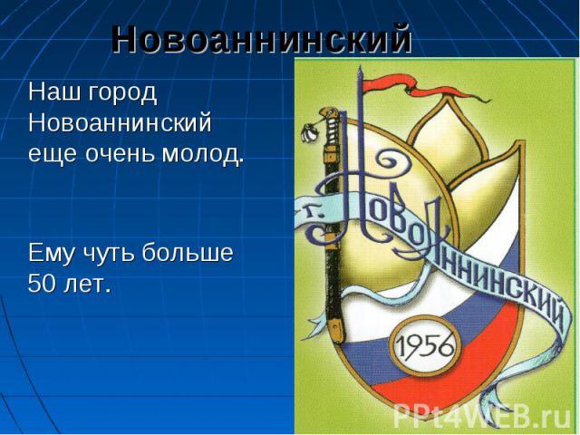 Новоаннинский Наш город Новоаннинский еще очень молод. Ему чуть больше 50 лет.