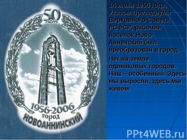 14 июня 1956 года, Указом Президиума Верховного Совета РСФСР, рабочий поселок Ново-Анненский был преобразован в город.Нет на земле одинаковых городов. Наш – особенный. Здесь мы выросли, здесь мы живем.