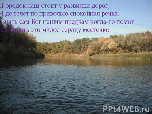 Городок наш стоит у развилки дорог,Где течет по приволью спокойная речка.Знать сам Бог нашим предкам когда-то помогОтыскать это милое сердцу местечко