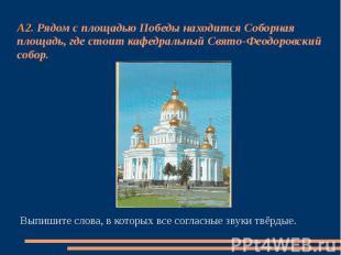 А2. Рядом с площадью Победы находится Соборная площадь, где стоит кафедральный С