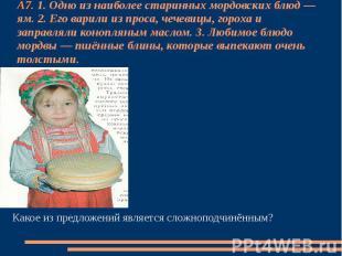 А7. 1. Одно из наиболее старинных мордовских блюд — ям. 2. Его варили из проса,