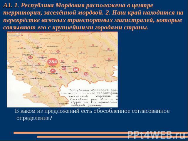 А1. 1. Республика Мордовия расположена в центре территории, заселённой мордвой. 2. Наш край находится на перекрёстке важных транспортных магистралей, которые связывают его с крупнейшими городами страны. В каком из предложений есть обособленное согла…