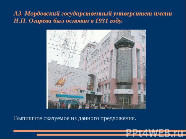 А3. Мордовский государственный университет имени Н.П. Огарёва был основан в 1931 году. Выпишите сказуемое из данного предложения.