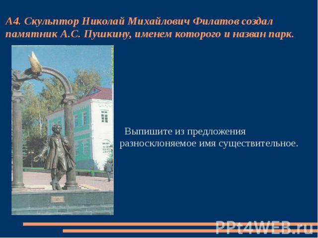 А4. Скульптор Николай Михайлович Филатов создал памятник А.С. Пушкину, именем которого и назван парк. Выпишите из предложения разносклоняемое имя существительное.