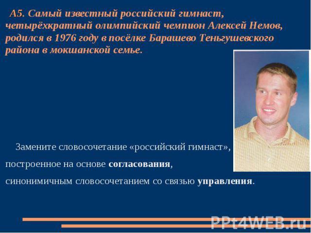 А5. Самый известный российский гимнаст, четырёхкратный олимпийский чемпион Алексей Немов, родился в 1976 году в посёлке Барашево Теньгушевского района в мокшанской семье. Замените словосочетание «российский гимнаст»,построенное на основе согласовани…