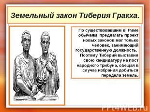Земельный закон Тиберия Гракха. По существовавшим в Риме обычаям, предлагать про