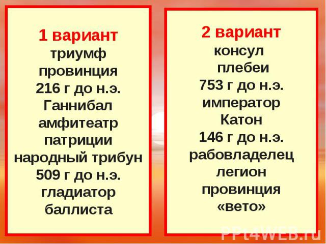 1 варианттриумфпровинция216 г до н.э.Ганнибаламфитеатрпатрициинародный трибун509 г до н.э.гладиаторбаллиста 2 вариантконсул плебеи753 г до н.э.императорКатон146 г до н.э.рабовладелецлегионпровинция«вето»