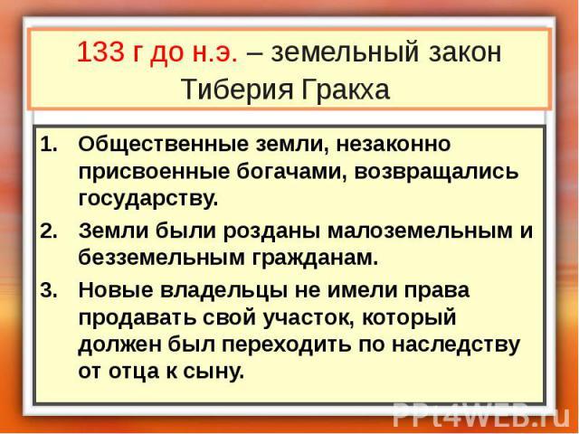 133 г до н.э. – земельный закон Тиберия Гракха Общественные земли, незаконно присвоенные богачами, возвращались государству. Земли были розданы малоземельным и безземельным гражданам. Новые владельцы не имели права продавать свой участок, который до…