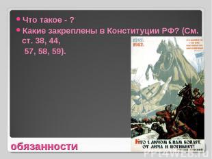 Что такое - ?Какие закреплены в Конституции РФ? (См. ст. 38, 44, 57, 58, 59).обя