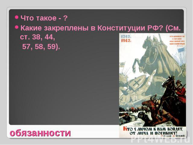 Что такое - ?Какие закреплены в Конституции РФ? (См. ст. 38, 44, 57, 58, 59).обязанности