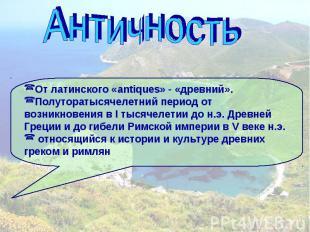 Античность От латинского «antiques» - «древний».Полуторатысячелетний период от в