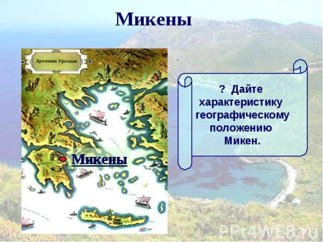 Микены ? Дайте характеристику географическомуположению Микен.