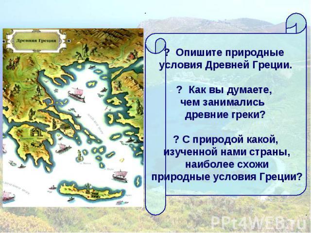 ? Опишите природные условия Древней Греции.? Как вы думаете, чем занимались древние греки?? С природой какой, изученной нами страны, наиболее схожи природные условия Греции?
