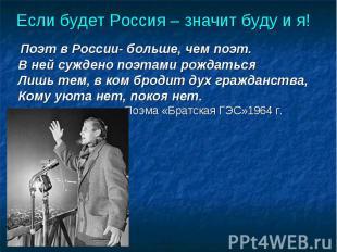 Если будет Россия – значит буду и я! Поэт в России- больше, чем поэт.В ней сужде