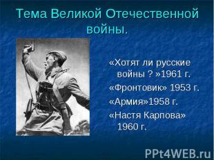 Тема Великой Отечественной войны. «Хотят ли русские войны ? »1961 г.«Фронтовик»