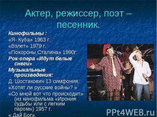 Актер, режиссер, поэт – песенник. Кинофильмы :«Я- Куба» 1963 г.«Взлет» 1979 г.«П