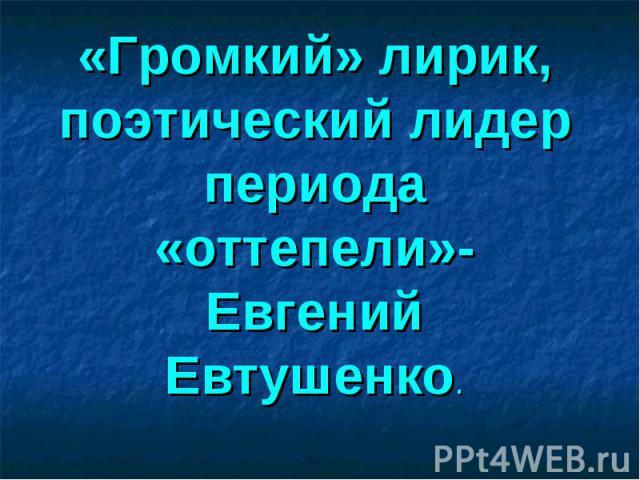 «Громкий» лирик, поэтический лидер периода «оттепели»-Евгений Евтушенко.