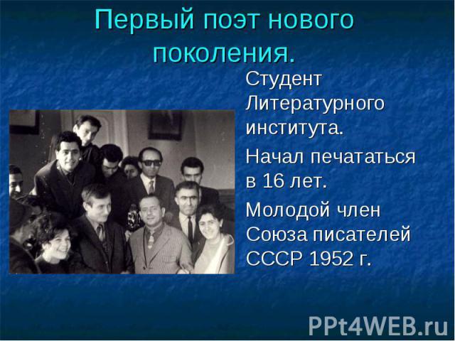 Первый поэт нового поколения. Студент Литературного института. Начал печататься в 16 лет. Молодой член Союза писателей СССР 1952 г.