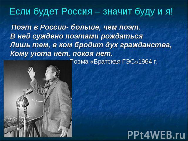 Если будет Россия – значит буду и я! Поэт в России- больше, чем поэт.В ней суждено поэтами рождаться Лишь тем, в ком бродит дух гражданства,Кому уюта нет, покоя нет. Поэма «Братская ГЭС»1964 г.