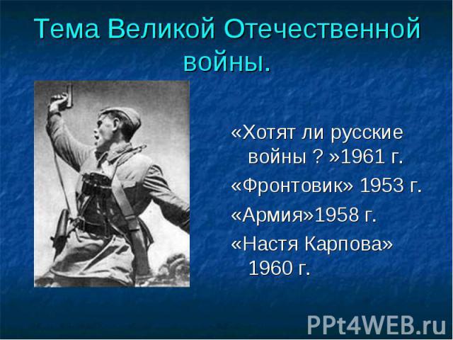 Тема Великой Отечественной войны. «Хотят ли русские войны ? »1961 г.«Фронтовик» 1953 г.«Армия»1958 г.«Настя Карпова» 1960 г.