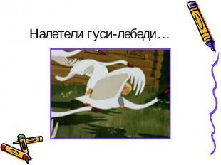 Налетели гуси-лебеди…