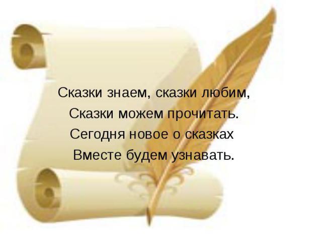 Сказки знаем, сказки любим,Сказки можем прочитать.Сегодня новое о сказках Вместе будем узнавать.
