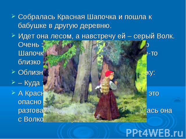 Собралась Красная Шапочка и пошла к бабушке в другую деревню.Идет она лесом, а навстречу ей – серый Волк. Очень захотелось ему съесть Красную Шапочку, да только он не посмел – где-то близко стучали топорами дровосеки.Облизнулся Волк и спрашивает дев…