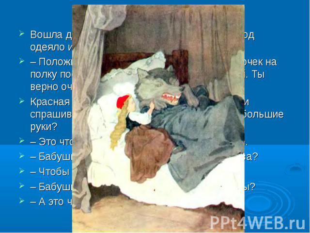 Вошла девочка в домик, а Волк спрятался под одеяло и говорит:–Положи-ка, внучка, пирожок на стол, горшочек на полку поставь, а сама приляг рядом со мной. Ты верно очень устала.Красная Шапочка прилегла рядом с волком и спрашивает:–Бабушка, почему у…
