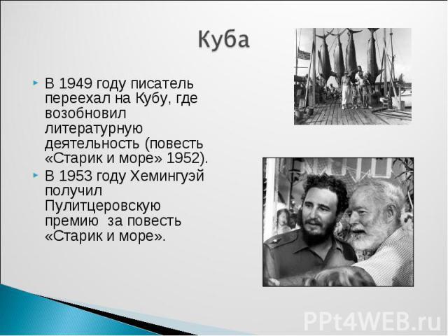 Куба В 1949 году писатель переехал на Кубу, где возобновил литературную деятельность (повесть «Старик и море» 1952).В 1953 году Хемингуэй получил Пулитцеровскую премию за повесть «Старик и море».