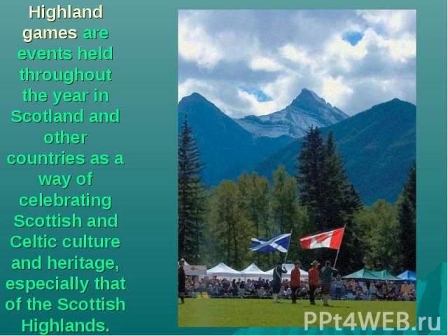 Highland games are events held throughout the year in Scotland and other countries as a way of celebrating Scottish and Celtic culture and heritage, especially that of the Scottish Highlands.