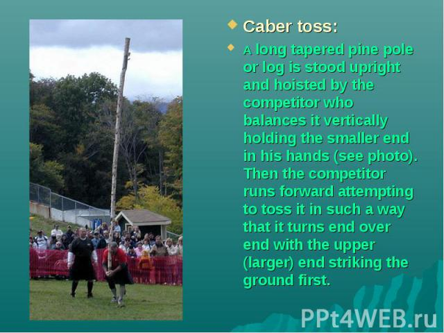 Caber toss: A long tapered pine pole or log is stood upright and hoisted by the competitor who balances it vertically holding the smaller end in his hands (see photo). Then the competitor runs forward attempting to toss it in such a way that it turn…