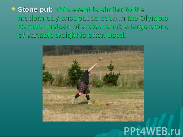 Stone put: This event is similar to the modern-day shot put as seen in the Olympic Games. Instead of a steel shot, a large stone of variable weight is often used.