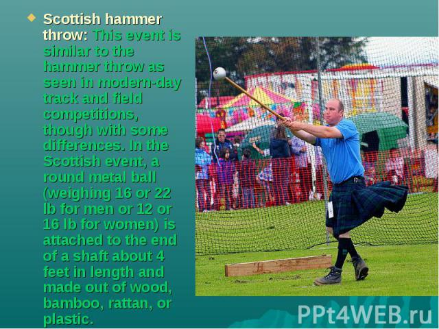 Scottish hammer throw: This event is similar to the hammer throw as seen in modern-day track and field competitions, though with some differences. In the Scottish event, a round metal ball (weighing 16 or 22 lb for men or 12 or 16 lb for women) is a…