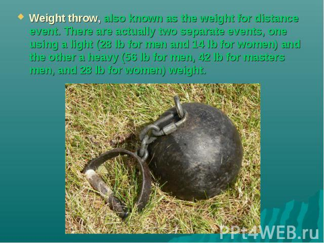 Weight throw, also known as the weight for distance event. There are actually two separate events, one using a light (28 lb for men and 14 lb for women) and the other a heavy (56 lb for men, 42 lb for masters men, and 28 lb for women) weight.