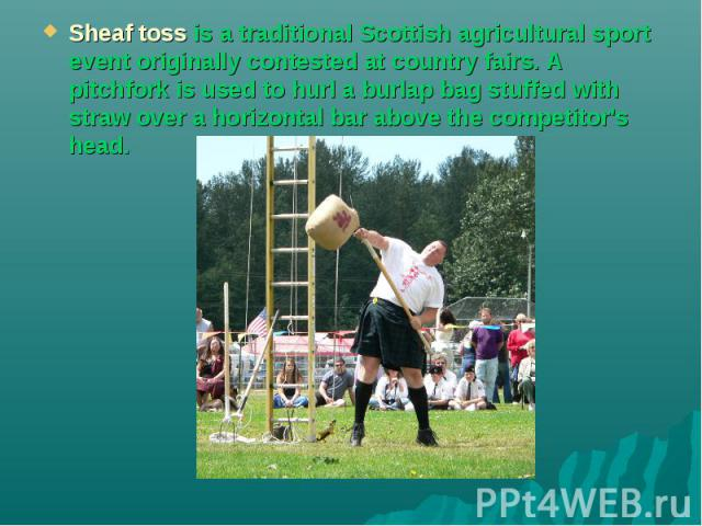 Sheaf toss is a traditional Scottish agricultural sport event originally contested at country fairs. A pitchfork is used to hurl a burlap bag stuffed with straw over a horizontal bar above the competitor's head.