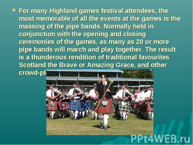For many Highland games festival attendees, the most memorable of all the events at the games is the massing of the pipe bands. Normally held in conjunction with the opening and closing ceremonies of the games, as many as 20 or more pipe bands will …
