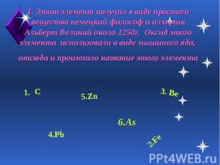 1. Этот элемент получил в виде простого вещества немецкий философ и алхимик Альб