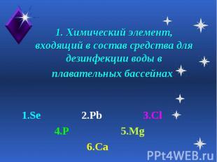 1. Химический элемент, входящий в состав средства для дезинфекции воды в плавате